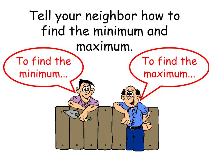 Tell your neighbor how to find the minimum and maximum.