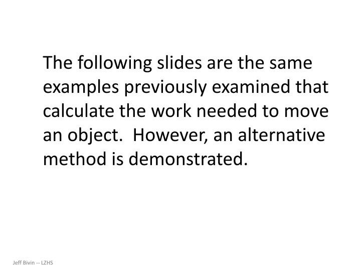 The following slides are the same examples previously examined that calculate the work needed to move an object.  However, an alternative method is demonstrated.