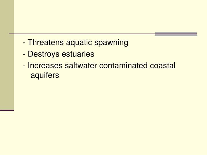 - Threatens aquatic spawning