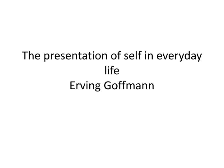 the presentation of self in everyday life erving goffmann