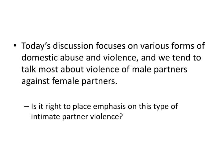 Today's discussion focuses on various forms of domestic abuse and violence, and we tend to talk most about violence of male partners against female partners.