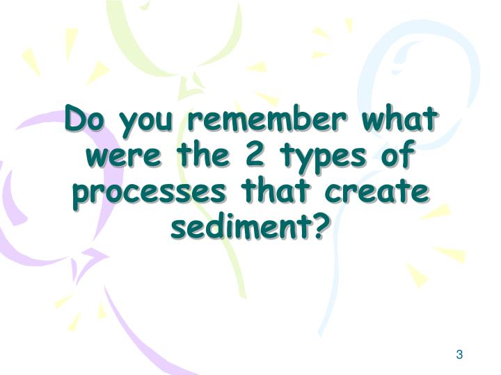 Do you remember what were the 2 types of processes that create sediment?