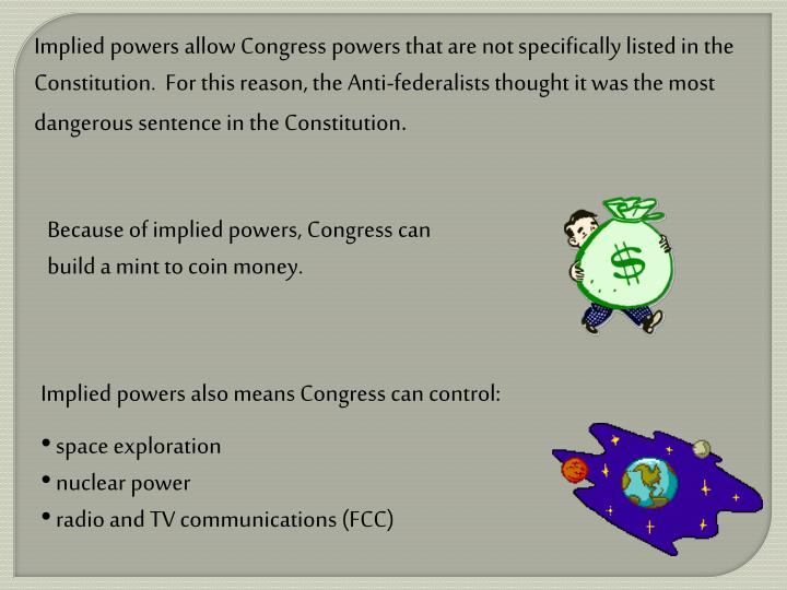 Implied powers allow Congress powers that are not specifically listed in the Constitution.  For this reason, the Anti-federalists thought it was the most dangerous sentence in the Constitution