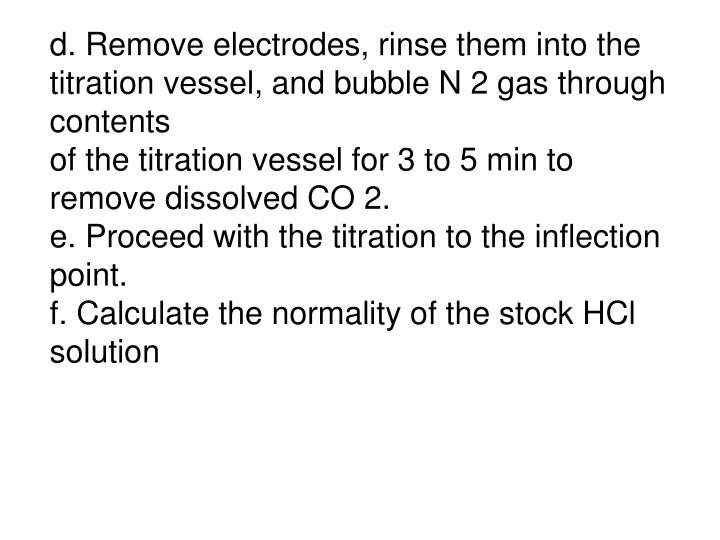d. Remove electrodes, rinse them into the titration vessel, and bubble N 2 gas through contents