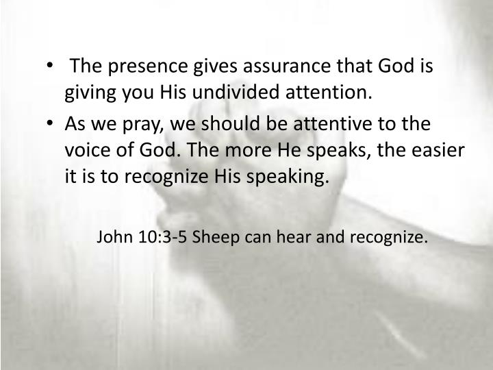 The presence gives assurance that God is giving you His undivided attention.