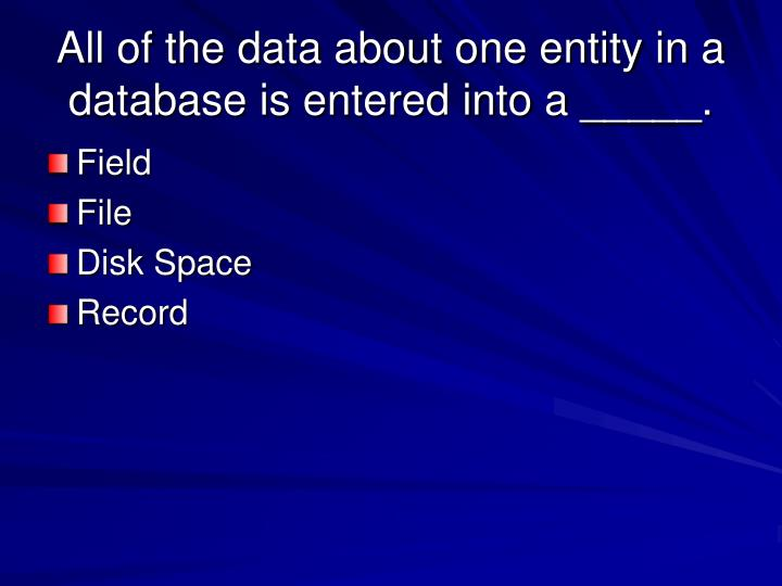 All of the data about one entity in a database is entered into a _____.