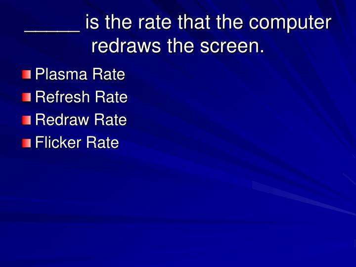 _____ is the rate that the computer redraws the screen.