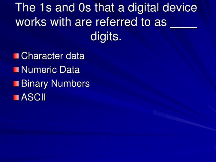 The 1s and 0s that a digital device works with are referred to as digits