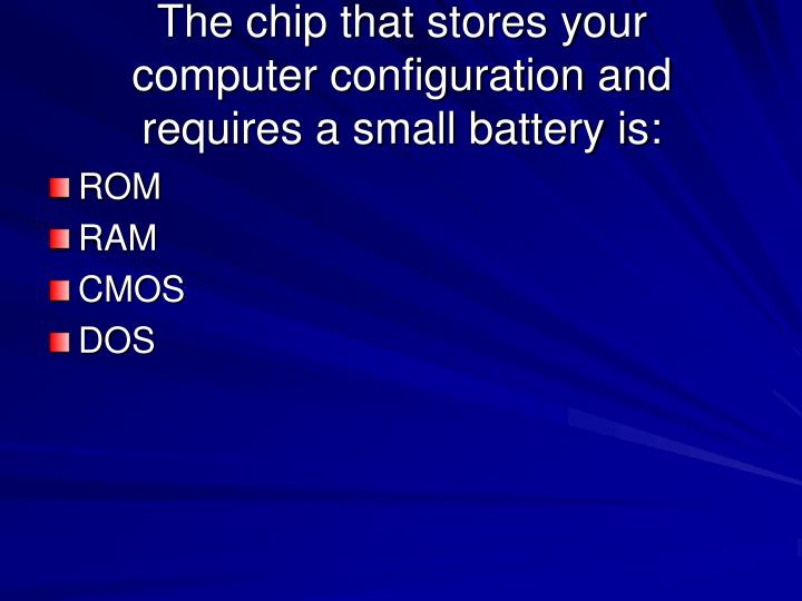 The chip that stores your computer configuration and requires a small battery is: