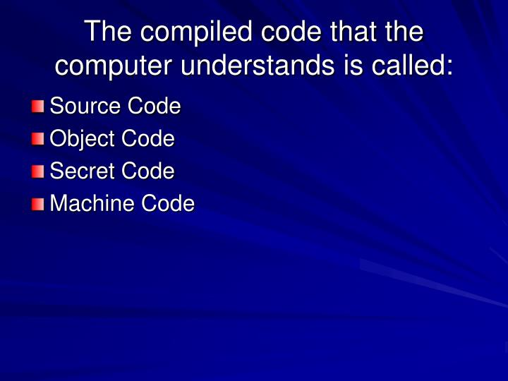 The compiled code that the computer understands is called: