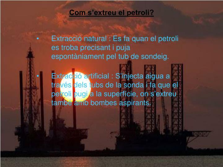 Extracció natural : Es fa quan el petroli es troba precisant i puja espontàniament pel tub de sondeig.