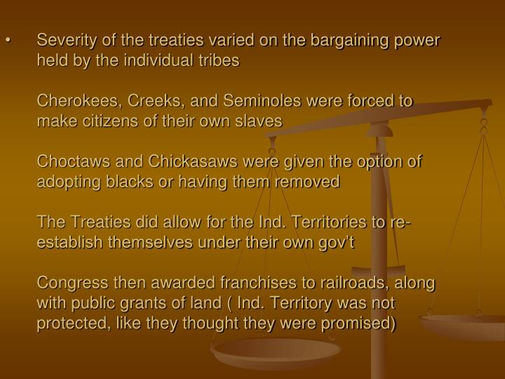 Severity of the treaties varied on the bargaining power held by the individual tribes