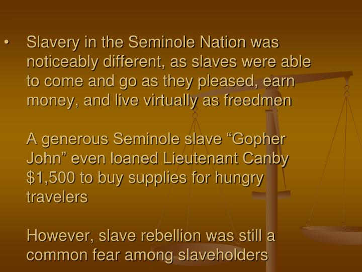 Slavery in the Seminole Nation was noticeably different, as slaves were able to come and go as they pleased, earn money, and live virtually as freedmen