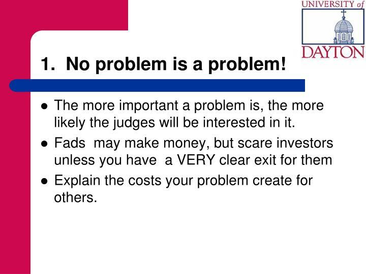 1.  No problem is a problem!