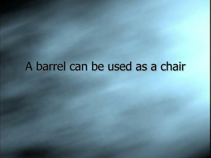 A barrel can be used as a chair