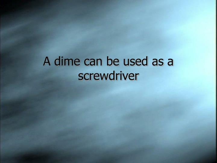 A dime can be used as a screwdriver