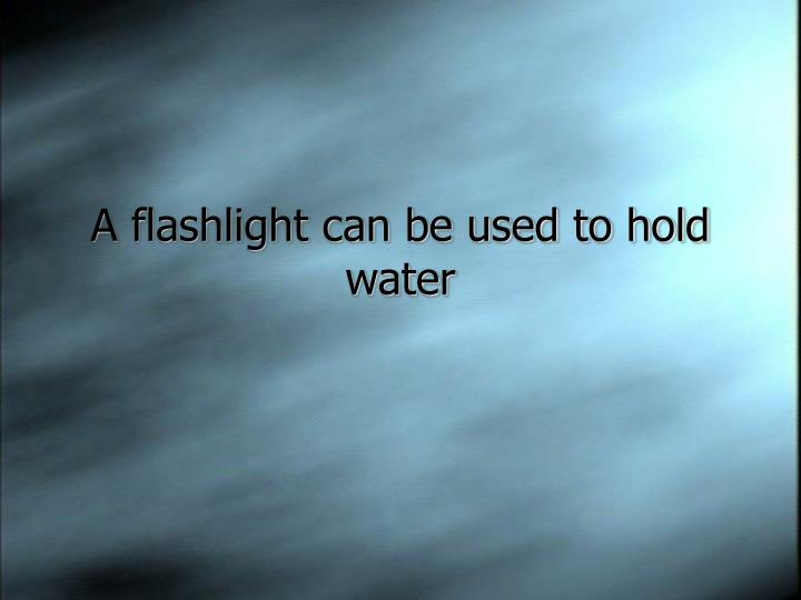 A flashlight can be used to hold water