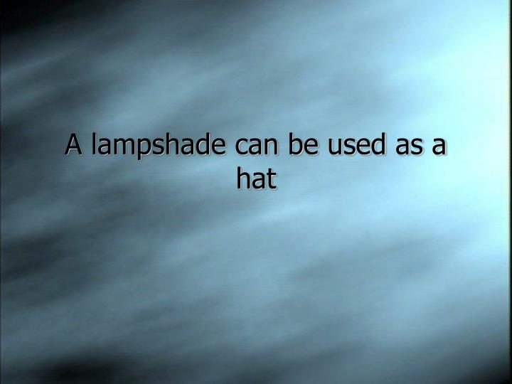 A lampshade can be used as a hat