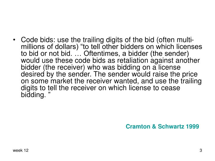 """Code bids: use the trailing digits of the bid (often multi-millions of dollars) """"to tell other bidders on which licenses to bid or not bid. … Oftentimes, a bidder (the sender) would use these code bids as retaliation against another bidder (the receiver) who was bidding on a license desired by the sender. The sender would raise the price on some market the receiver wanted, and use the trailing digits to tell the receiver on which license to cease bidding. """""""