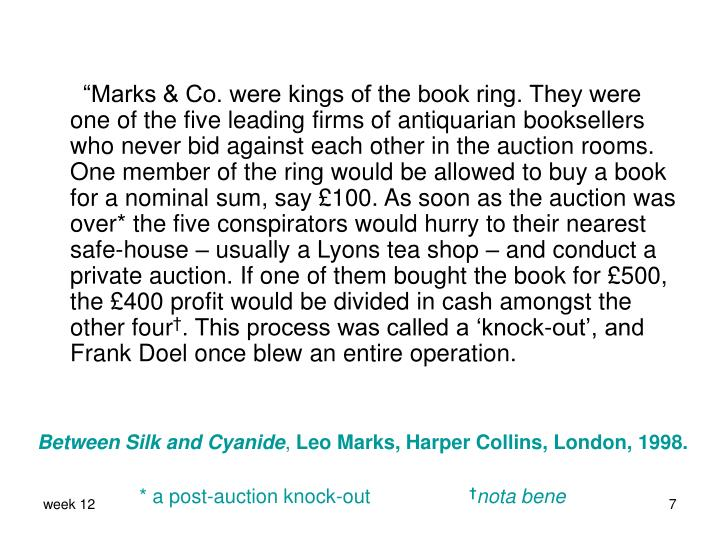 """Marks & Co. were kings of the book ring. They were one of the five leading firms of antiquarian booksellers who never bid against each other in the auction rooms. One member of the ring would be allowed to buy a book for a nominal sum, say"