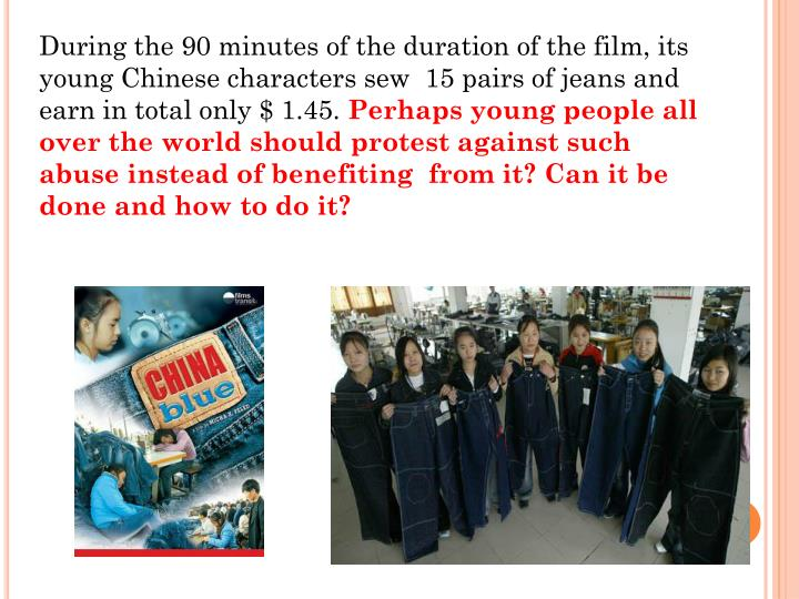 During the 90 minutes of the duration of the film, its young Chinese characters sew  15 pairs of jeans and earn in total only $ 1.45