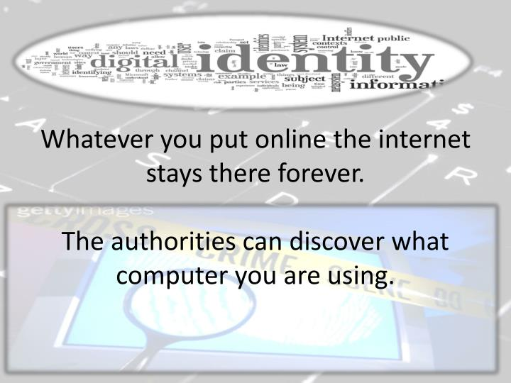 Whatever you put online the internet stays there forever.