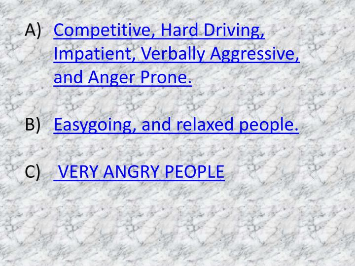 Competitive, Hard Driving, Impatient, Verbally Aggressive, and Anger Prone.