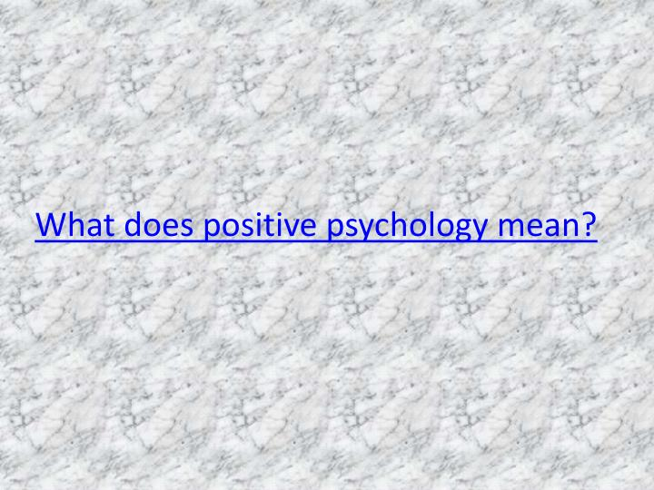 What does positive psychology mean?