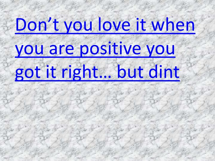 Don't you love it when you are positive you got it right… but dint