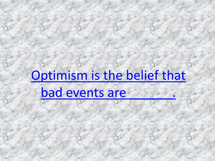 Optimism is the belief that bad events are ______.