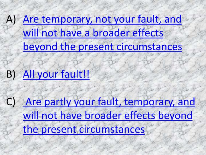 Are temporary, not your fault, and will not have a broader effects beyond the present circumstances