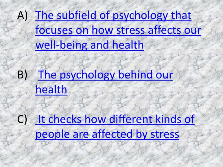 The subfield of psychology that focuses on how stress affects our well-being and health