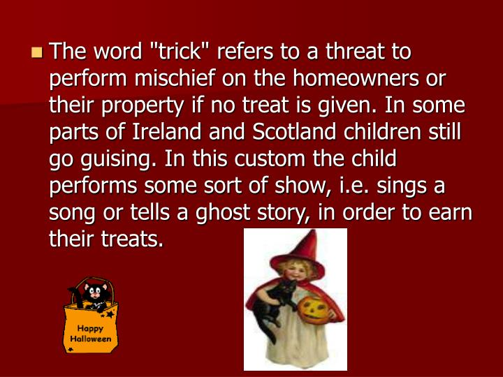 "The word ""trick"" refers to a threat to perform mischief on the homeowners or their property if no treat is given. In some parts of Ireland and Scotland children still go guising. In this custom the child performs some sort of show, i.e. sings a song or tells a ghost story, in order to earn their treats."