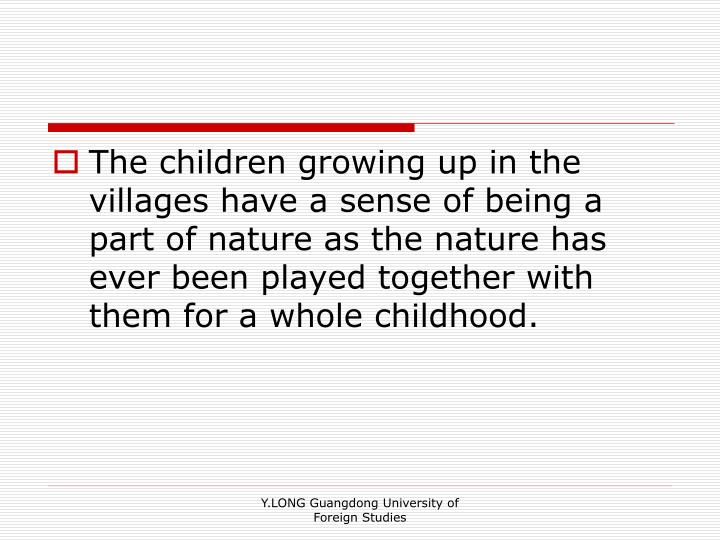 The children growing up in the villages have a sense of being a part of nature as the nature has ever been played together with them for a whole childhood.