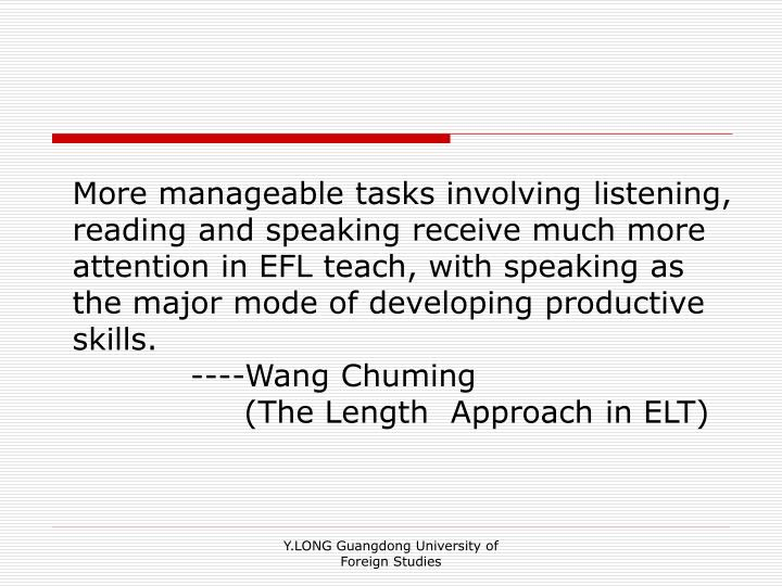 More manageable tasks involving listening, reading and speaking receive much more attention in EFL teach, with speaking as the major mode of developing productive skills.