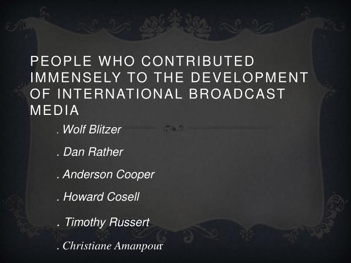 People who contributed immensely to the development of international broadcast media