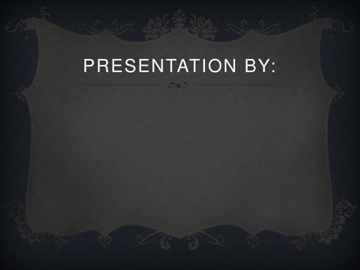 Presentation by: