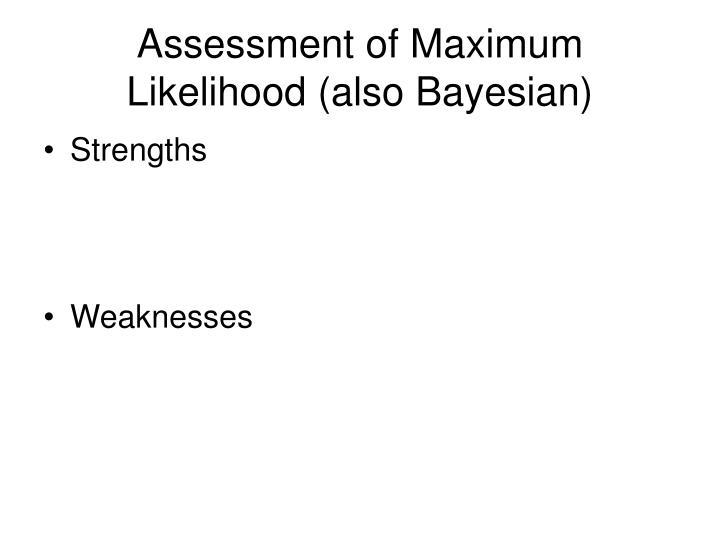 Assessment of Maximum Likelihood (also Bayesian)