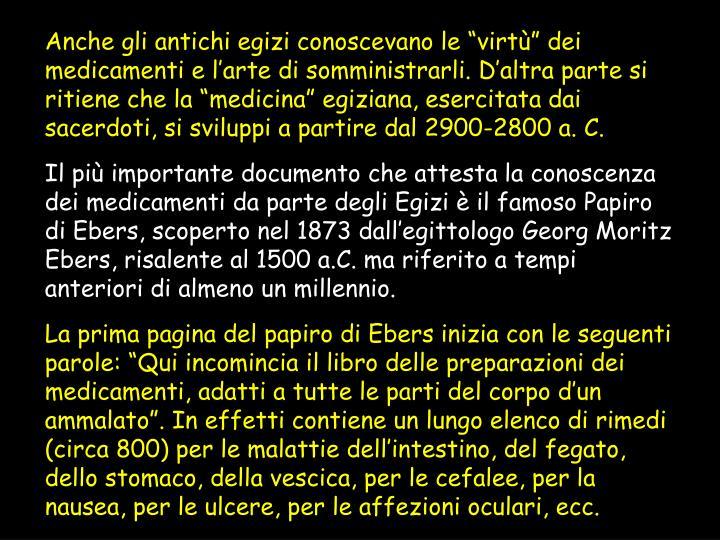 """Anche gli antichi egizi conoscevano le """"virtù"""" dei medicamenti e l'arte di somministrarli. D'altra parte si ritiene che la """"medicina"""" egiziana, esercitata dai sacerdoti, si sviluppi a partire dal 2900-2800 a. C."""