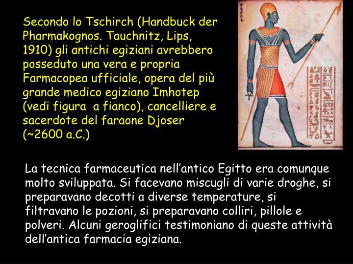 Secondo lo Tschirch (Handbuck der Pharmakognos. Tauchnitz, Lips, 1910) gli antichi egiziani avrebbero posseduto una vera e propria Farmacopea ufficiale, opera del più grande medico egiziano Imhotep (vedi figura  a fianco), cancelliere e sacerdote del faraone Djoser (