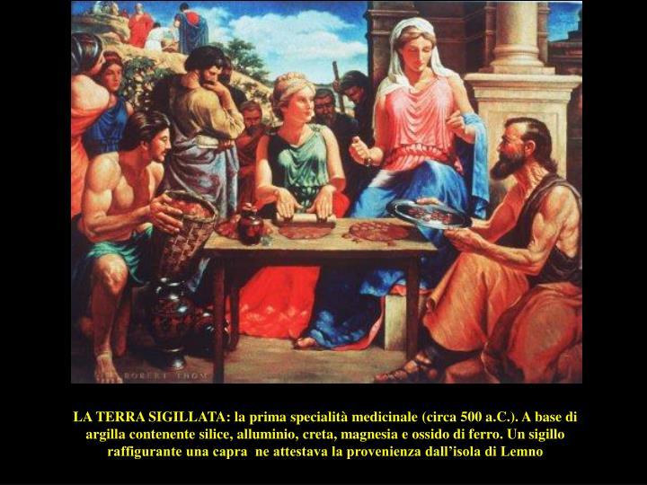 LA TERRA SIGILLATA: la prima specialità medicinale (circa 500 a.C.). A base di argilla contenente silice, alluminio, creta, magnesia e ossido di ferro. Un sigillo raffigurante una capra  ne attestava la provenienza dall'isola di Lemno