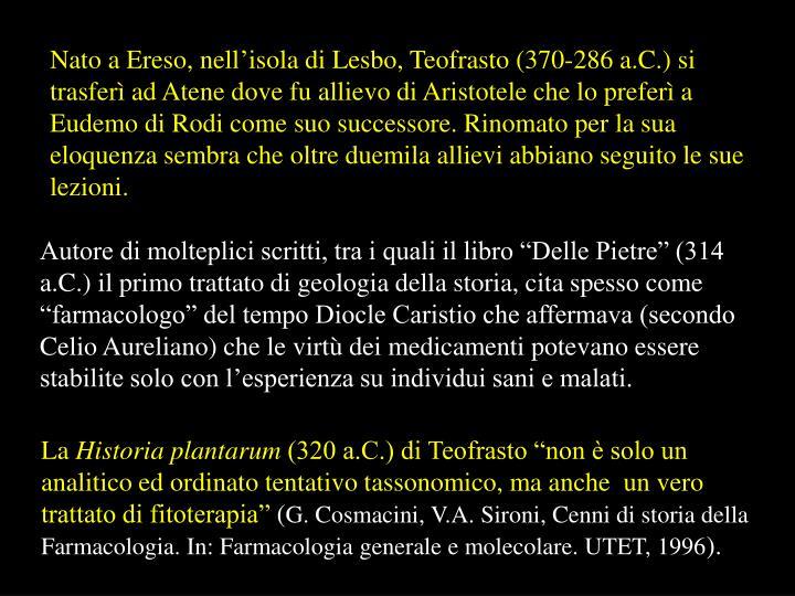 Nato a Ereso, nell'isola di Lesbo, Teofrasto (370-286 a.C.) si trasferì ad Atene dove fu allievo di Aristotele che lo preferì a Eudemo di Rodi come suo successore. Rinomato per la sua eloquenza sembra che oltre duemila allievi abbiano seguito le sue lezioni.
