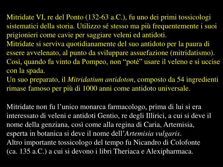 Mitridate VI, re del Ponto (132-63 a.C.), fu uno dei primi tossicologi sistematici della storia. Utilizzo sé stesso ma più frequentemente i suoi prigionieri come cavie per saggiare veleni ed antidoti.