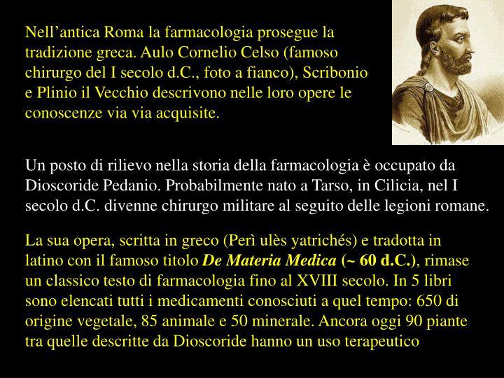 Nell'antica Roma la farmacologia prosegue la tradizione greca. Aulo Cornelio Celso (famoso chirurgo del I secolo d.C., foto a fianco), Scribonio e Plinio il Vecchio descrivono nelle loro opere le conoscenze via via acquisite.