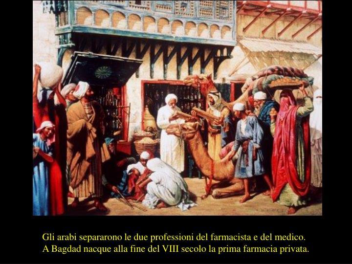 Gli arabi separarono le due professioni del farmacista e del medico.