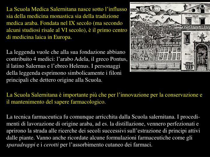La Scuola Medica Salernitana nasce sotto l'influsso sia della medicina monastica sia della tradizione medica araba. Fondata nel IX secolo (ma secondo alcuni studiosi risale al VI secolo), è il primo centro di medicina laica in Europa.