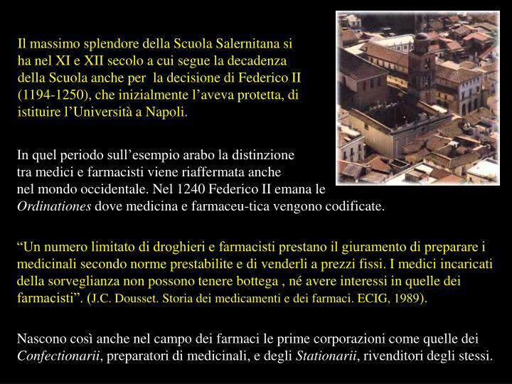 Il massimo splendore della Scuola Salernitana si ha nel XI e XII secolo a cui segue la decadenza della Scuola anche per  la decisione di Federico II (1194-1250), che inizialmente l'aveva protetta, di istituire l'Università a Napoli.