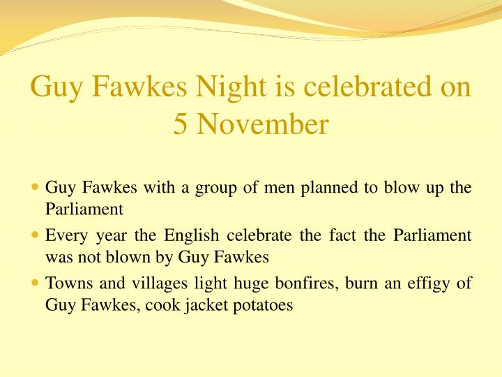 Guy Fawkes Night is celebrated on 5 November