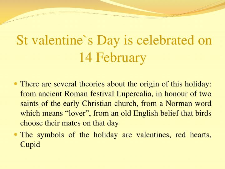 St valentine`s Day is celebrated on 14 February