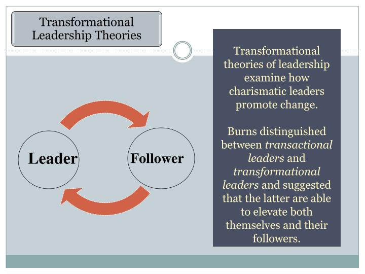 Transformational theories of leadership examine how charismatic leaders promote change.